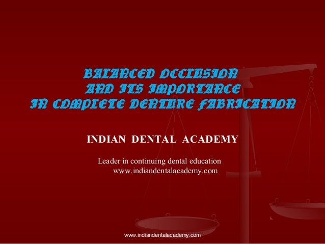 BALANCED OCCLUSION AND ITS IMPORTANCE IN COMPLETE DENTURE FABRICATION INDIAN DENTAL ACADEMY Leader in continuing dental ed...