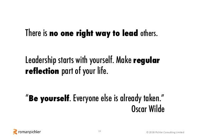13 © 2018 Pichler Consulting Limited There is no one right way to lead others. Leadership starts with yourself. Make regul...