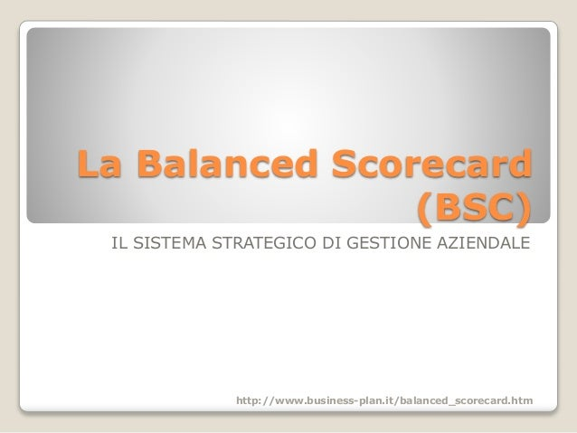 La Balanced Scorecard (BSC) IL SISTEMA STRATEGICO DI GESTIONE AZIENDALE http://www.business-plan.it/balanced_scorecard.htm