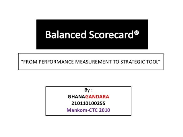 """By :GHANAGANDARA210110100255Mankom-CTC 2010""""FROM PERFORMANCE MEASUREMENT TO STRATEGIC TOOL"""""""