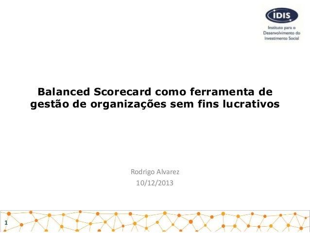 Balanced Scorecard como ferramenta de gestão de organizações sem fins lucrativos  Rodrigo Alvarez 10/12/2013  1