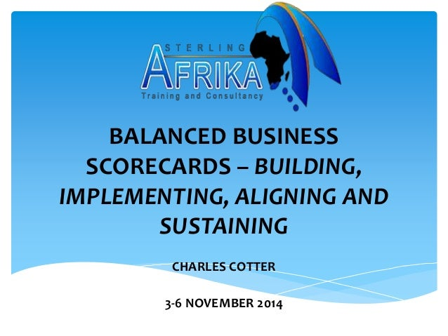 BALANCED BUSINESS  SCORECARDS – BUILDING,  IMPLEMENTING, ALIGNING AND  SUSTAINING  CHARLES COTTER  3-6 NOVEMBER 2014