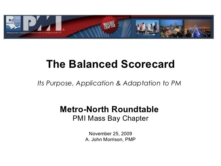The Balanced Scorecard Metro-North Roundtable   PMI Mass Bay Chapter November 25, 2009 A. John Morrison, PMP Its Purpose, ...