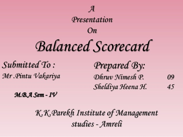 A Presentation On Balanced Scorecard Submitted To : Mr .Pintu Vakariya Prepared By: Dhruv Nimesh P. 09 Sheldiya Heena H. 4...