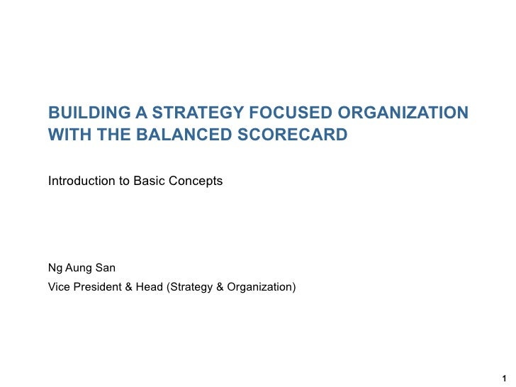 BUILDING A STRATEGY FOCUSED ORGANIZATIONWITH THE BALANCED SCORECARDIntroduction to Basic ConceptsNg Aung SanVice President...