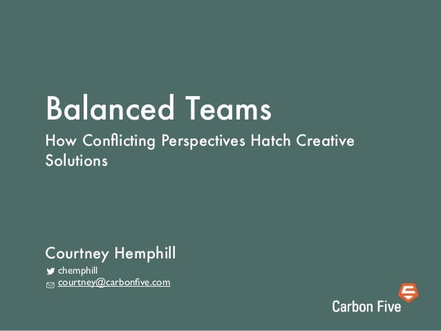 Balanced Teams How Conflicting Perspectives Hatch Creative Solutions chemphill courtney@carbonfive.com Courtney Hemphill