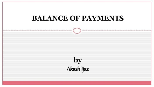 BALANCE OF PAYMENTS by Akash Ijaz