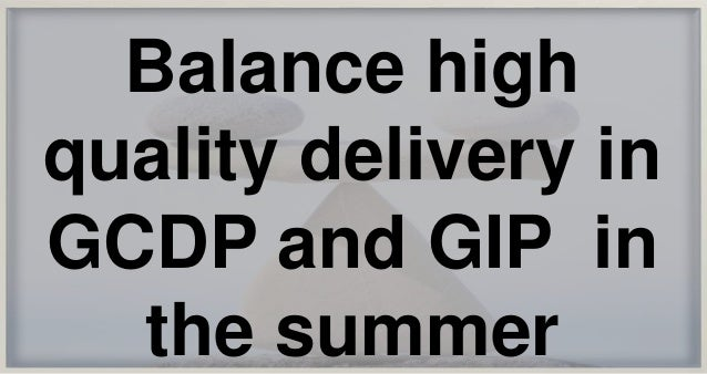 Balance high quality delivery in GCDP and GIP in the summer