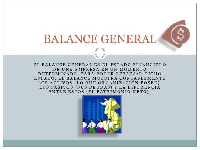 BALANCE GENERAL EL BALANCE GENERAL ES EL ESTADO FINANCIERO DE UNA EMPRESA EN UN MOMENTO DETERMINADO. PARA PODER REFLEJAR D...