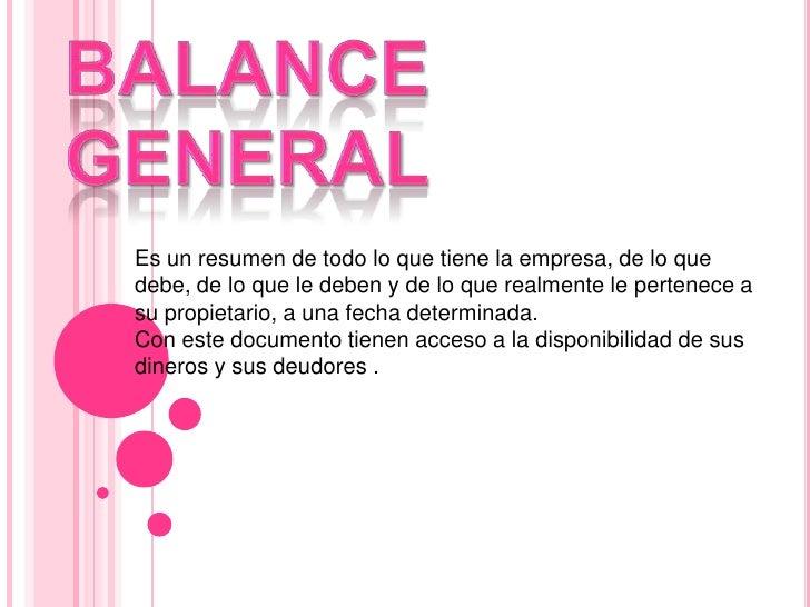 BalanceGeneral<br />Es un resumen de todo lo que tiene la empresa, de lo que debe, de lo que le deben y de lo que realment...