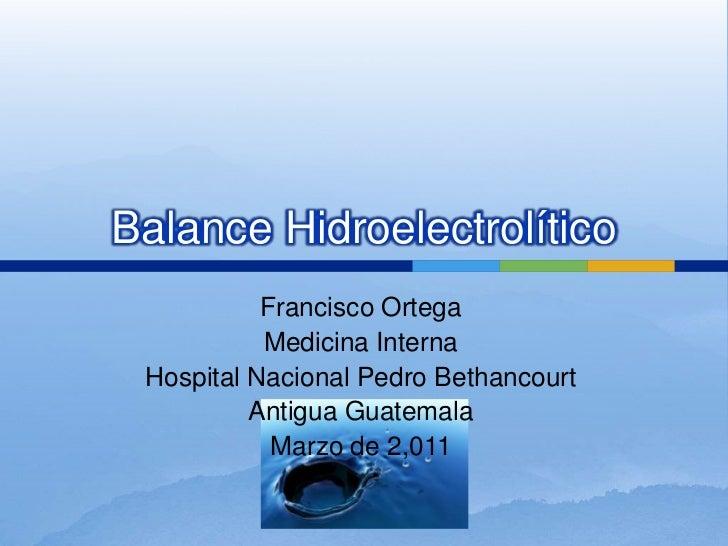 Balance Hidroelectrolítico<br />Francisco Ortega <br />Medicina Interna<br />Hospital Nacional Pedro Bethancourt<br />Anti...