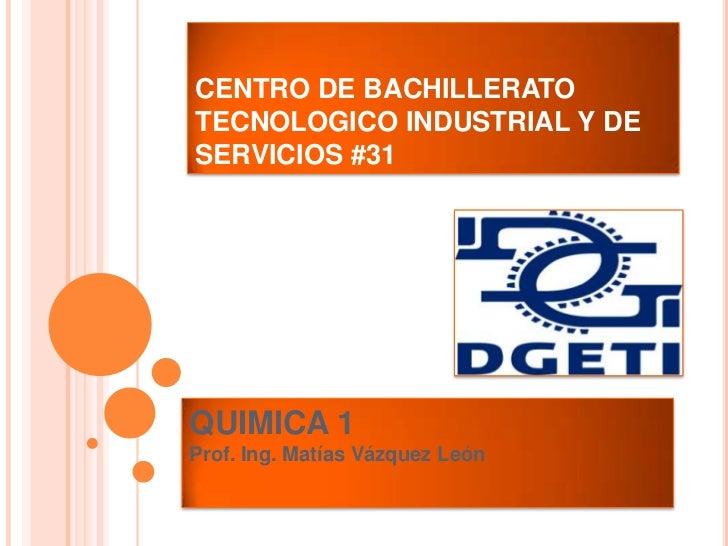 CENTRO DE BACHILLERATOTECNOLOGICO INDUSTRIAL Y DESERVICIOS #31QUIMICA 1Prof. Ing. Matías Vázquez León