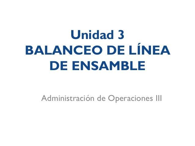 Unidad 3BALANCEO DE LÍNEADE ENSAMBLEAdministración de Operaciones III