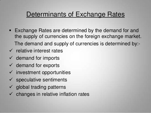 the various determinants of exchange rates The exchange rate of a currency is largely determined by the supply and demand of that currency in terms of foreign consumer demand for domestic goods.