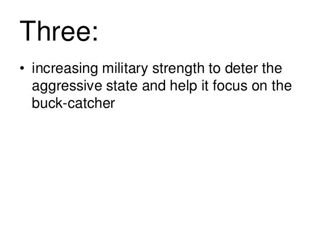 Three: • increasing military strength to deter the aggressive state and help it focus on the buck-catcher