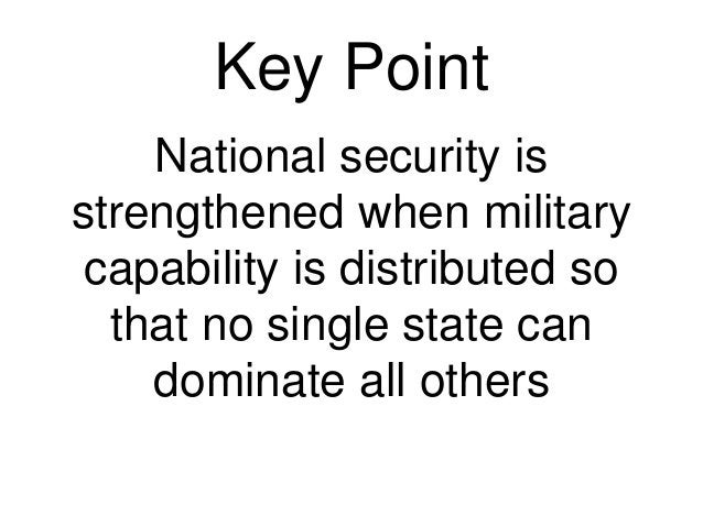 Key Point National security is strengthened when military capability is distributed so that no single state can dominate a...