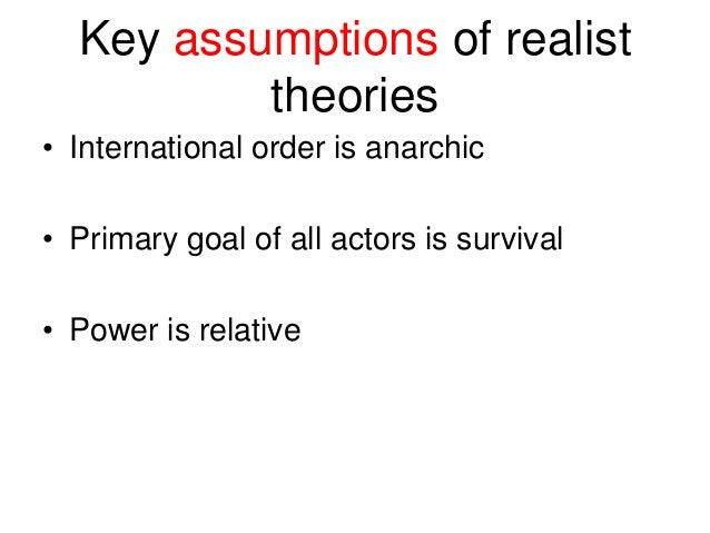 Key assumptions of realist theories • International order is anarchic • Primary goal of all actors is survival • Power is ...