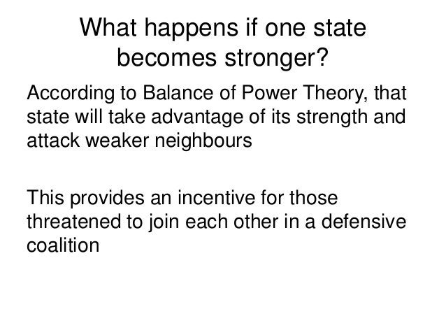 What happens if one state becomes stronger? According to Balance of Power Theory, that state will take advantage of its st...