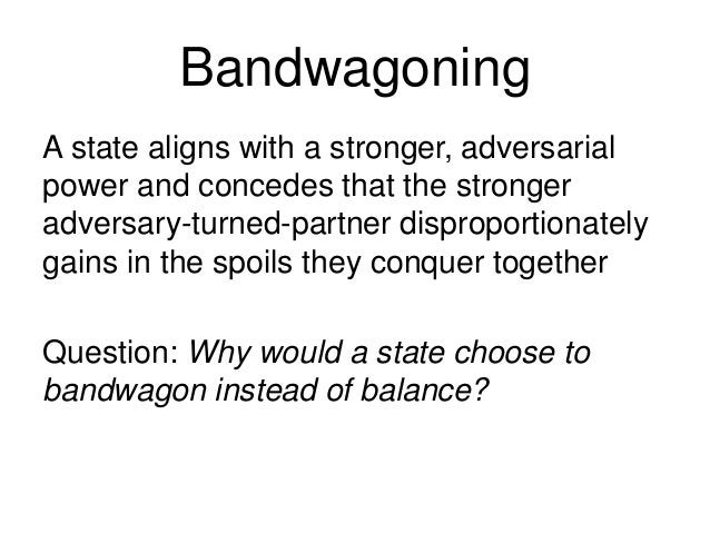 Bandwagoning A state aligns with a stronger, adversarial power and concedes that the stronger adversary-turned-partner dis...