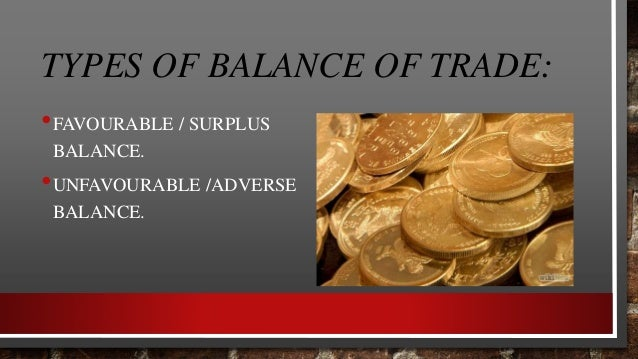 Favourable Balance: When the value of the export of the country is greater than imports of the country then balance of tra...