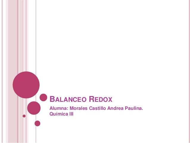 BALANCEO REDOX Alumna: Morales Castillo Andrea Paulina. Química III