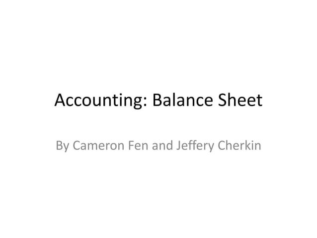 Accounting: Balance Sheet  By Cameron Fen and Jeffery Cherkin