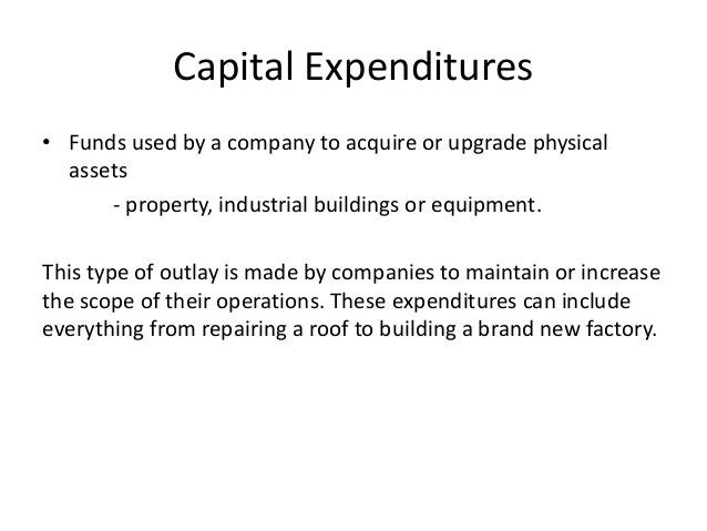 Capital Expenditures  • Funds used by a company to acquire or upgrade physical  assets  - property, industrial buildings o...