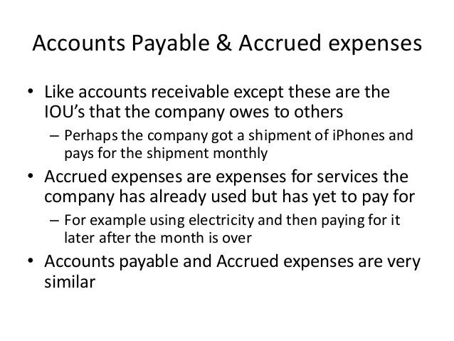 Accounts Payable & Accrued expenses  • Like accounts receivable except these are the  IOU's that the company owes to other...