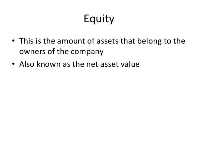 Equity  • This is the amount of assets that belong to the  owners of the company  • Also known as the net asset value