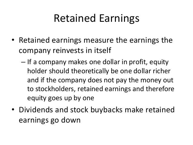 Retained Earnings  • Retained earnings measure the earnings the  company reinvests in itself  – If a company makes one dol...