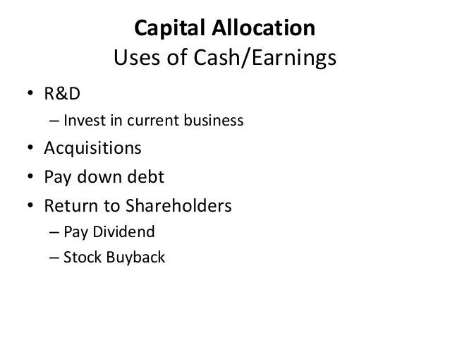 Capital Allocation  Uses of Cash/Earnings  • R&D  – Invest in current business  • Acquisitions  • Pay down debt  • Return ...
