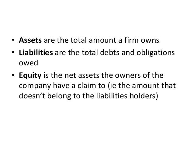 • Assets are the total amount a firm owns  • Liabilities are the total debts and obligations  owed  • Equity is the net as...