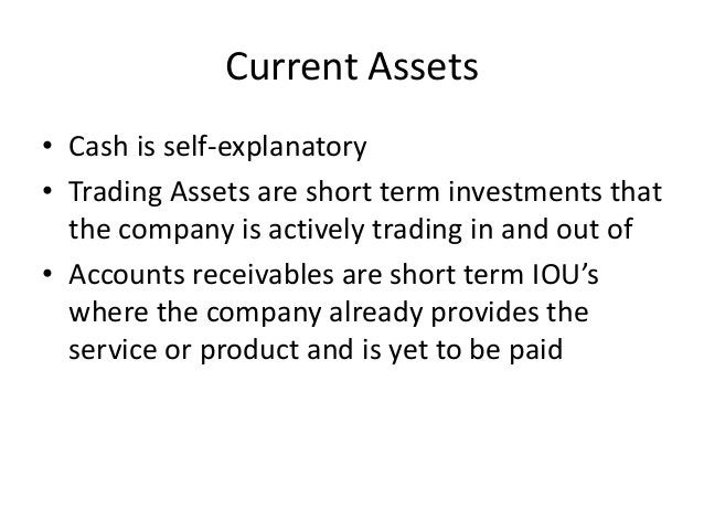Current Assets  • Cash is self-explanatory  • Trading Assets are short term investments that  the company is actively trad...