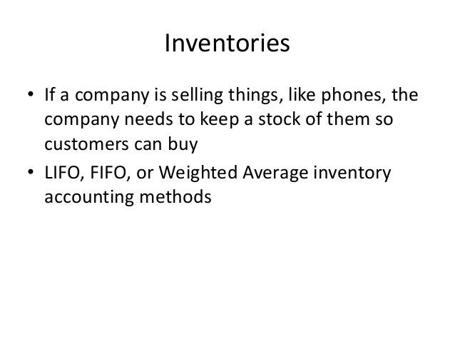 Inventories  • If a company is selling things, like phones, the  company needs to keep a stock of them so  customers can b...