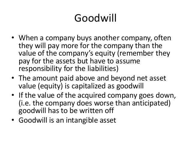 Goodwill  • When a company buys another company, often  they will pay more for the company than the  value of the company'...
