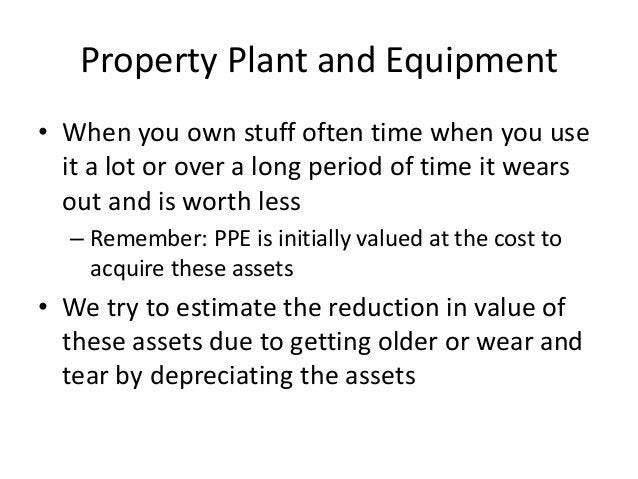 Property Plant and Equipment  • When you own stuff often time when you use  it a lot or over a long period of time it wear...