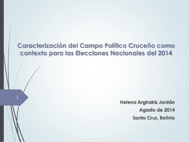 Caracterización del Campo Político Cruceño como  contexto para las Elecciones Nacionales del 2014  Helena Argirakis Jordán...