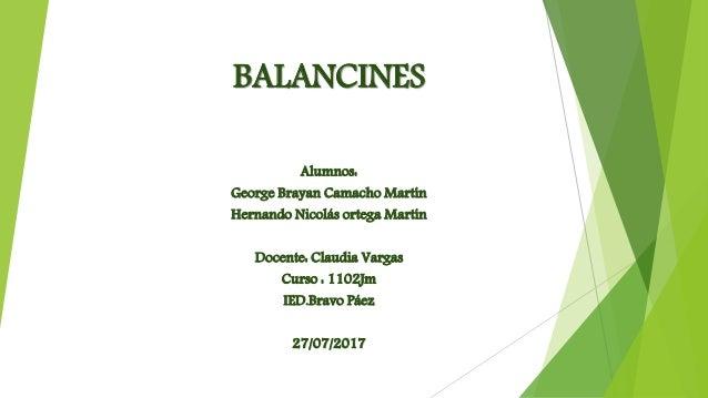 BALANCINES  Alumnos:  George Brayan Camacho Martín  Hernando Nicolás ortega Martín  Docente: Claudia Vargas  Curso : 1102J...
