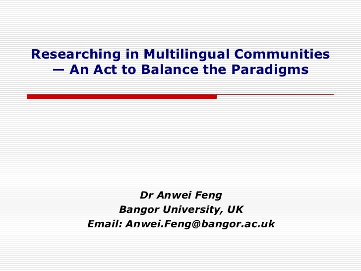 Researching in Multilingual Communities  — An Act to Balance the Paradigms                Dr Anwei Feng            Bangor ...