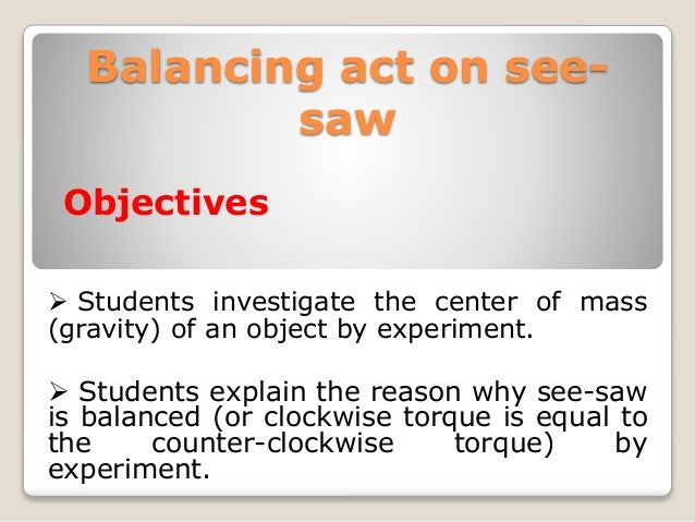 Balancing act on see- saw Objectives  Students investigate the center of mass (gravity) of an object by experiment.  Stu...