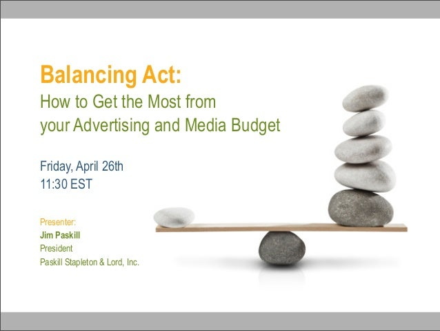 Balancing Act:How to Get the Most fromyour Advertising and Media BudgetPresenter:Jim PaskillPresidentPaskill Stapleton & L...