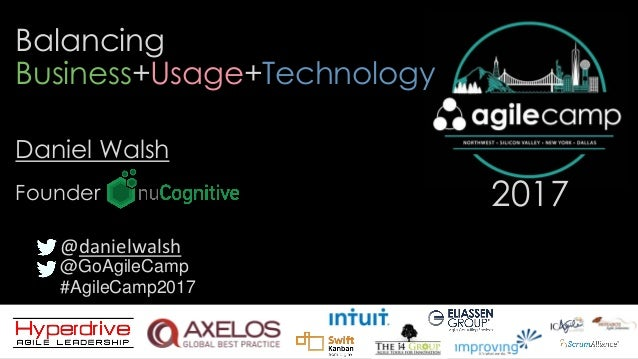 @GoAgileCamp #AgileCamp2017 2017 Balancing Business+Usage+Technology Daniel Walsh @danielwalsh Founder