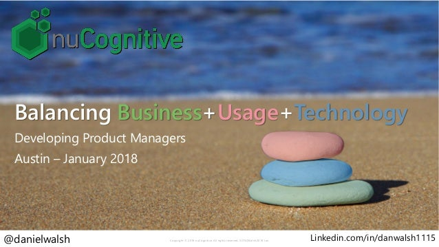 Balancing Business+Usage+Technology Developing Product Managers Austin – January 2018 Copyright © 2018 nuCognitive. All ri...