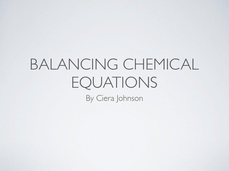 BALANCING CHEMICAL    EQUATIONS     By Ciera Johnson