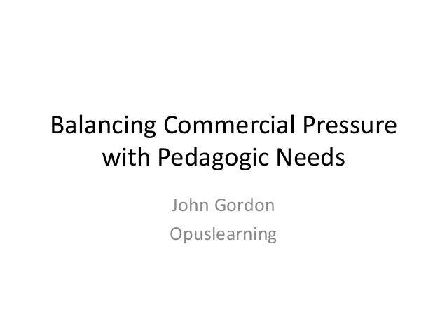 Balancing Commercial Pressure    with Pedagogic Needs          John Gordon          Opuslearning