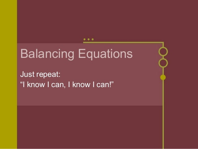 "Balancing Equations Just repeat: ""I know I can, I know I can!"""