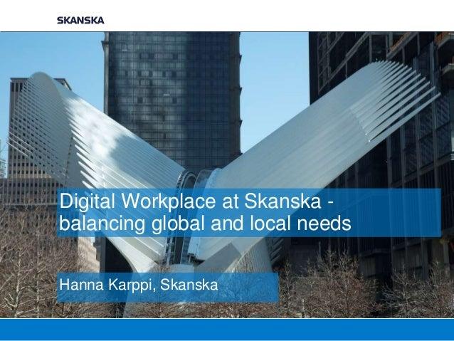 Digital Workplace at Skanska - balancing global and local needs Hanna Karppi, Skanska
