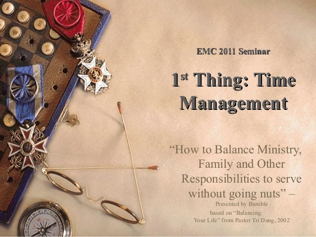 "EMC 2011 Seminar  1st Thing: Time Management ""How to Balance Ministry, Family and Other Responsibilities to serve without ..."