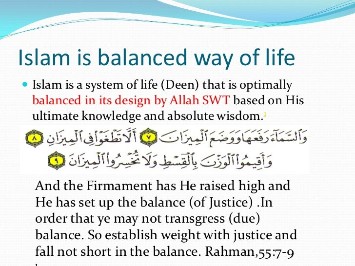 islam is the way of life Islam = submission to the will of allah (god) islam has  muslims believe in  quran and follow prophet's saying and example of his way of life.