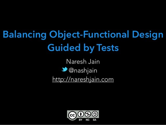 Naresh Jain @nashjain http://nareshjain.com Balancing Object-Functional Design Guided by Tests